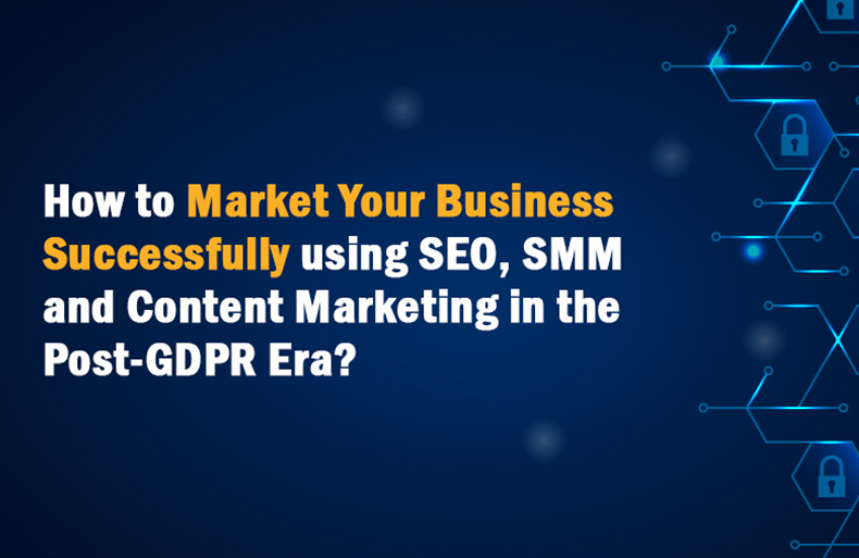 How to market your business successfully using SEO, SMM and Content Marketing in the post-GDPR era.